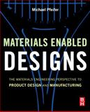 Materials Enabled Designs : The Materials Engineering Perspective to Product Design and Manufacturing, Pfeifer, Michael, 0750682876