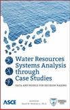 Water Resources Systems Analysis Through Case Studies : Data and Models for Decision Making, David W. Watkins Jr. Ph.D, 0784412871