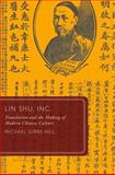 Lin Shu, Inc : Translation and the Making of Modern Chinese Culture, Hill, Michael Gibbs, 0199892881