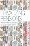 Privatizing Pensions : The Transnational Campaign for Social Security Reform, Orenstein, Mitchell A., 0691132887