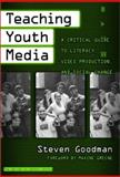 Teaching Youth Media : A Critical Guide to Literacy, Video Production and Social Change, Goodman, Steven, 0807742880