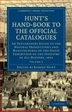 Hunt's Hand-Book to the Official Catalogues of the Great Exhibition : An Explanatory Guide to the Natural Productions and Manufactures of the Great Exhibition of the Industry of All Nations 1851, , 1108072887
