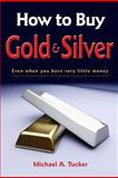 How to Buy Gold and Silver; Even When You Have Very Little Money, Michael Tucker, 1477592881