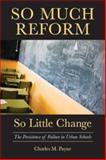 So Much Reform, So Little Change : The Persistence of Failure in Urban Schools, Payne, Charles M., 1891792881