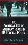 The Political Use of Military Force in US Foreign Policy, Meernik, James David, 0754642887