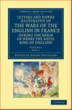 Letters and Papers Illustrative of the Wars of the English in France : During the Reign of Henry the Sixth, King of England, , 1108042880