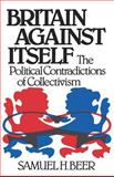 Britain Against Itself : The Political Contradictions of Collectivism, Beer, Samuel Hutchison, 0393952886