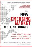 The New Emerging Market Multinationals : Four Strategies for Disrupting Markets and Building Brands, Batra, Rajeev and Chattopadhyay, Amitava, 0071782893