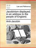 Jacobinism Displayed; in an Address to the People of England, Anti-Jacobin, 1170052894