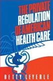 The Private Regulation of American Health Care, Leyerle, Betty, 1563242893