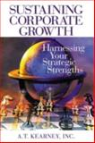 Sustaining Corporate Growth : Harnessing Your Strategic Strengths, Kearney, A. T., Inc. Staff, 1574442899