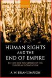 Human Rights and the End of Empire : Britain and the Genesis of the European Convention, A. W. Brian Simpson, 0198262892