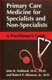Primary Care Medicine for Specialists and Non-Specialists : A Practitioner's Guide, Hubbard, John R. and Albanese, Robert P., 0306472899