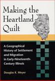 Making the Heartland Quilt : A Geographical History of Settlement and Migration in Early Nineteenth-Century Illinois, Meyer, Douglas K., 0809322897