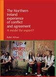 The Northern Ireland Experience of Conflict and Agreement : A Model for Export?, Wilson, Robin, 0719082897