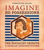 Imagine No Possessions : The Socialist Objects of Russian Constructivism, Kiaer, Christina, 0262112892
