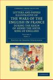 Letters and Papers Illustrative of the Wars of the English in France : During the Reign of Henry the Sixth, King of England, , 1108042899