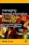Managing Financial Information in the Trade Lifecycle : A Concise Atlas of Financial Instruments and Processes, Groot, Martijn, 0123742897
