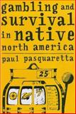 Gambling and Survival in Native North America, Pasquaretta, Paul, 0816522898