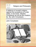 A Defence of Reveal'D Religion Against the Exceptions of a Late Writer, in His Book, Intituled, Christianity As Old As the Creation, and C by John Conyb, John Conybeare, 1140762893