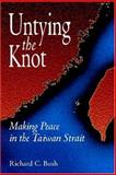 Untying the Knot : Making Peace in the Taiwan Strait, Bush, Richard, 0815712901