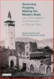 Governing Property, Making the Modern State : Law, Administration and Production in Ottoman Syria, Smith, Richard Saumarez and Mundy, Martha, 1845112911