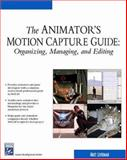 The Animator's Motion Capture Guide : Organizing, Managing, and Editing, Liverman, Matthew, 1584502916