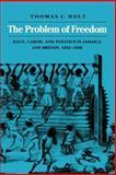 The Problem of Freedom : Race, Labor, and Politics in Jamaica and Britain, 1832-1938, Holt, Thomas C., 0801842913