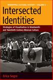 Intersected Identities : Strategies of Visualisation in 19th and 20th Century Mexican Culture, Segre, Erica, 1845452917