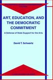 Art, Education and the Democratic Commitment : A Defense of State Support for the Arts, Schwartz, David T., 0792362926