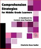 Comprehension Strategies for Middle Grade Learners : A Handbook for Content Area Teachers, Sadler, Charlotte Rose, 0872072924
