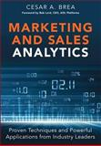 Marketing and Sales Analytics : Proven Techniques and Powerful Applications from Industry Leaders, Brea, Cesar, 0133592928