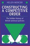 Constructing a Competitive Order : The Hidden History of British Antitrust Policies, Mercer, Helen, 0521412927