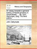 An Essay Towards a General History of Feudal Property in Great Britain, by John Dalrymple, Esq; The, John Dalrymple, 1140852922