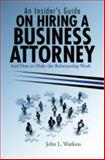 An Insider's Guide on Hiring a Business Attorney : And How to Make the Relationship Work, Watkins, John, 0982602928