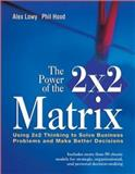 The Power of the 2 x 2 Matrix : Using 2x2 Thinking to Solve Business Problems and Make Better Decisions, Lowy, Alex and Hood, Phil, 0787972924
