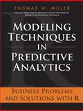 Modeling Techniques in Predictive Analytics : Business Problems and Solutions with R, Miller, Thomas W., 0133412938