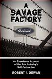 A Savage Factory : An Eyewitness Account of the Auto Industry's Self-Destruction, Dewar, Robert J., 1438952937