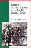 'Religion' and the Religions in the English Enlightenment, Harrison, Peter, 0521892937