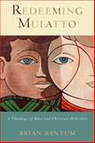 Redeeming Mulatto : A Theology of Race and Christian Hybridity, Bantum, Brian, 1602582939