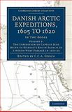 Danish Arctic Expeditions, 1605 to 1620 : The Expedition of Captain Jens Munk to Hudson's Bay in Search of a North-West Passage In 1619-20, , 1108012930
