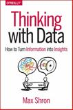 Thinking with Data : How to Turn Information into Insights, Shron, Max, 1449362931