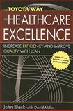 The Toyota Way to Healthcare Excellence : Increase Efficiency and Improve Quality with Lean, Black, John R. and Miller, David, 1567932932