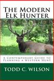 The Modern Elk Hunter, Todd Wilson, 1497552931