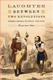 Laughter Between Two Revolutions : Opera Buffa in Italy, 1831-1848, Izzo, Francesco, 1580462936