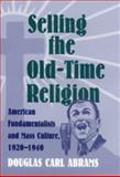 Selling the Old-Time Religion : American Fundamentalists and Mass Culture, 1920-1940, Abrams, Douglas Carlton, 0820322946