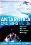 Antarctica Cruising Guide : Journey to the Ends of the Earth, Carey, Peter and Franklin, Craig, 0958262942