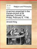 A Sermon Preached in the Parish-Church of St Michael, Cornhill, on Friday, February 6 1756, Arnold King, 1170152945