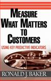 Measure What Matters to Customers : Using Key Predictive Indicators (KPIs), Baker, Ronald J., 0471752940