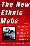 The New Ethnic Mobs : The Changing Face of Organized Crime in America, Kleinknecht, William G., 0684822946